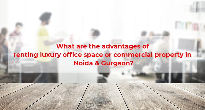 What are the advantages of renting luxury office space or commercial property in Noida & Gurgaon?