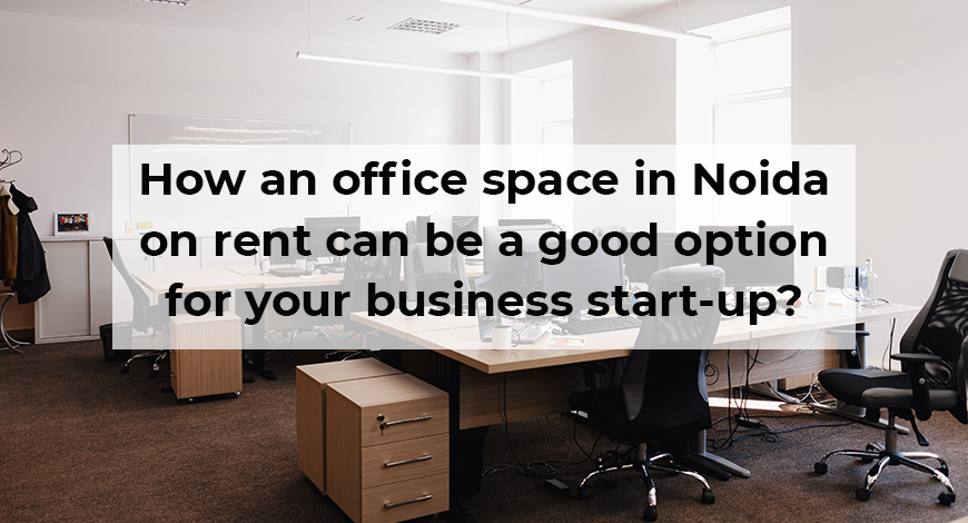 How an office space in Noida on rent can be a good option for your business start-up?