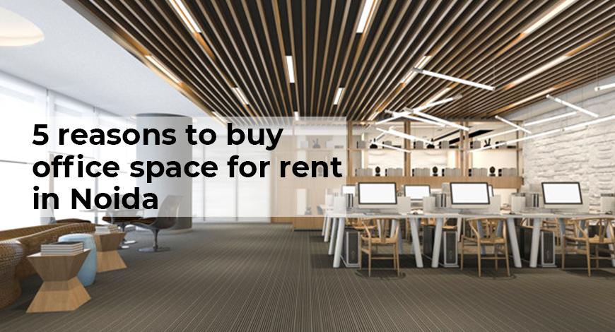 5 reasons to buy office space for rent in Noida