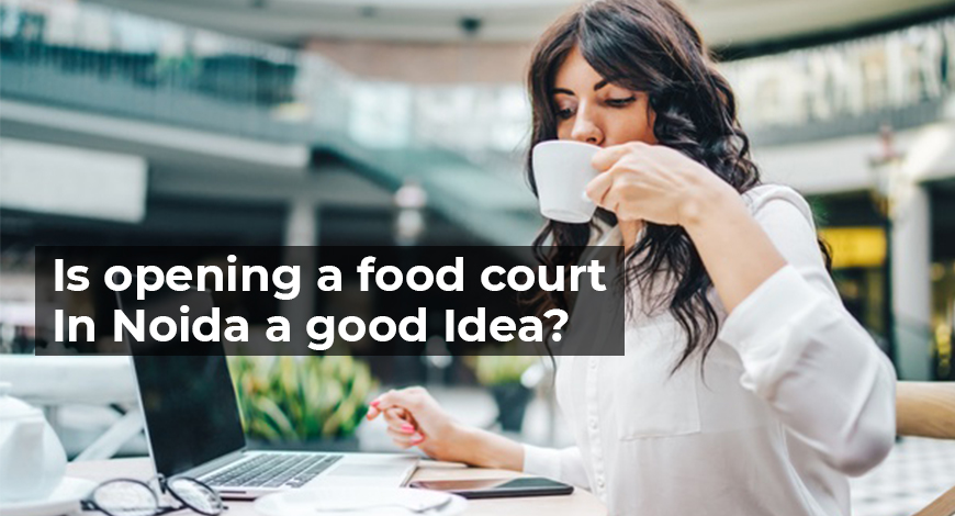 Is opening a food court In Noida a good Idea- food court in noida