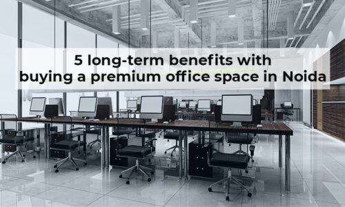 5 long-term benefits with buying a premium office space in Noida
