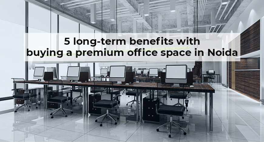 5 long-term benefits with buying a premium office space inNoida